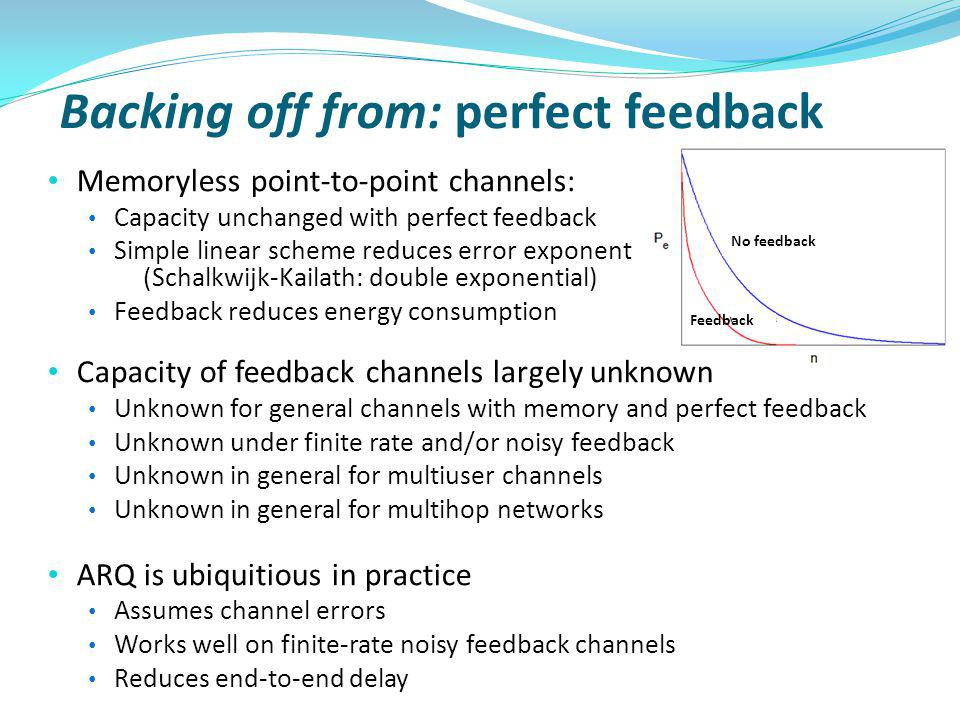 Backing off from: perfect feedback Memoryless point-to-point channels: Capacity unchanged with perfect feedback Simple linear scheme reduces error exponent (Schalkwijk-Kailath: double exponential) Feedback reduces energy consumption Capacity of feedback channels largely unknown Unknown for general channels with memory and perfect feedback Unknown under finite rate and/or noisy feedback Unknown in general for multiuser channels Unknown in general for multihop networks ARQ is ubiquitious in practice Assumes channel errors Works well on finite-rate noisy feedback channels Reduces end-to-end delay No feedback Feedback