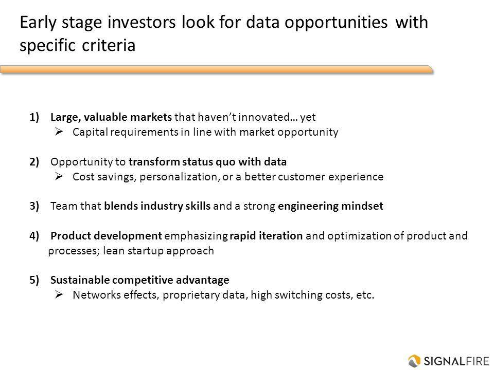 Early stage investors look for data opportunities with specific criteria 1) Large, valuable markets that havent innovated… yet Capital requirements in