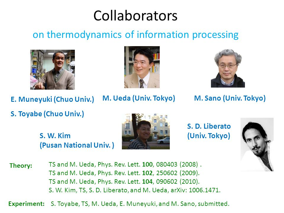 Collaborators on thermodynamics of information processing Theory: TS and M. Ueda, Phys. Rev. Lett. 100, 080403 (2008). TS and M. Ueda, Phys. Rev. Lett