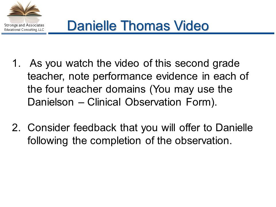 Stronge and Associates Educational Consulting, LLC Danielle Thomas Video 1. As you watch the video of this second grade teacher, note performance evid