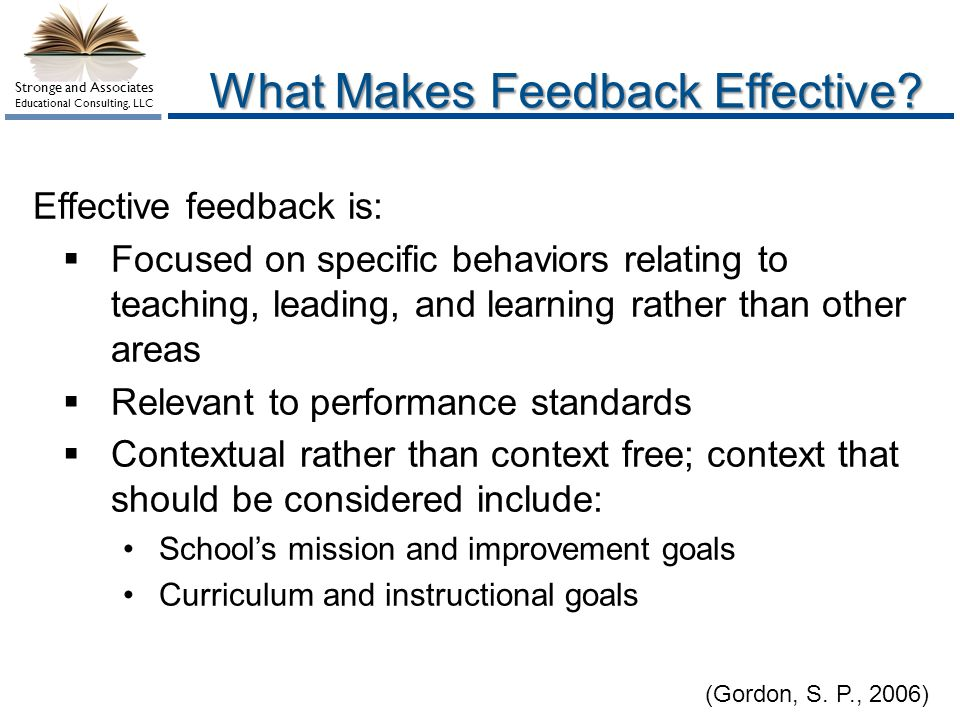 Stronge and Associates Educational Consulting, LLC What Makes Feedback Effective? (Gordon, S. P., 2006) Effective feedback is: Focused on specific beh