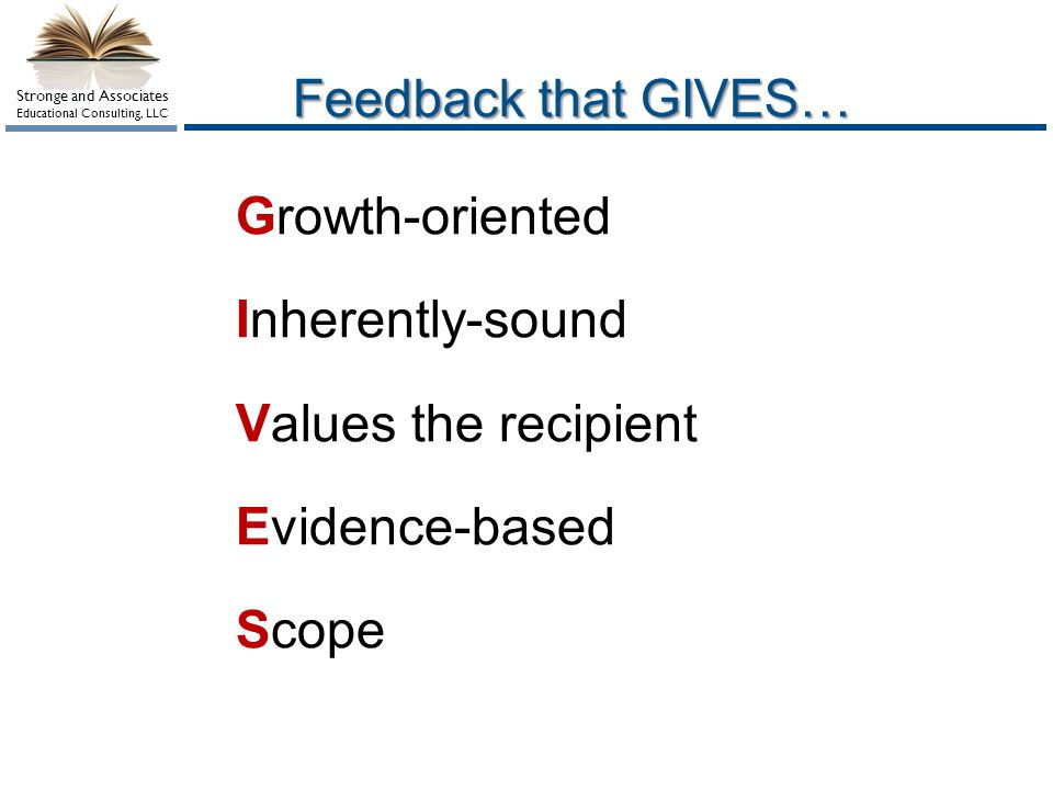 Stronge and Associates Educational Consulting, LLC Feedback that GIVES… Growth-oriented Inherently-sound Values the recipient Evidence-based Scope