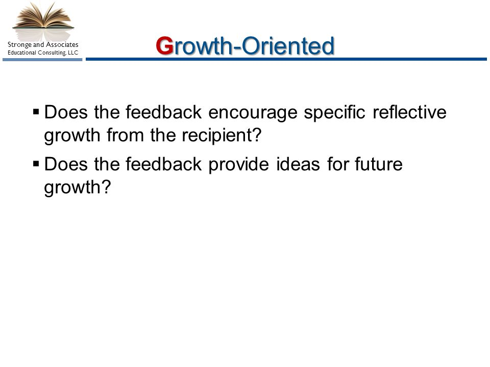 Stronge and Associates Educational Consulting, LLC Growth-Oriented Does the feedback encourage specific reflective growth from the recipient? Does the