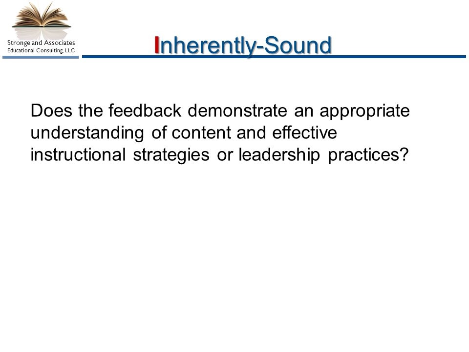 Stronge and Associates Educational Consulting, LLC Inherently-Sound Does the feedback demonstrate an appropriate understanding of content and effective instructional strategies or leadership practices?