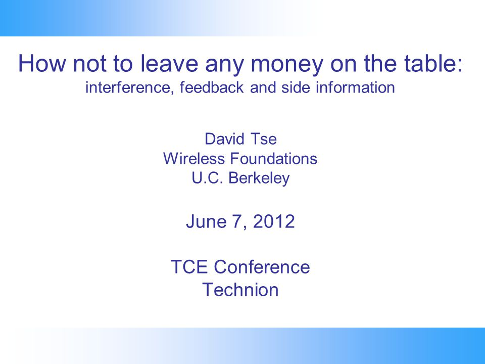How not to leave any money on the table: interference, feedback and side information David Tse Wireless Foundations U.C. Berkeley June 7, 2012 TCE Con