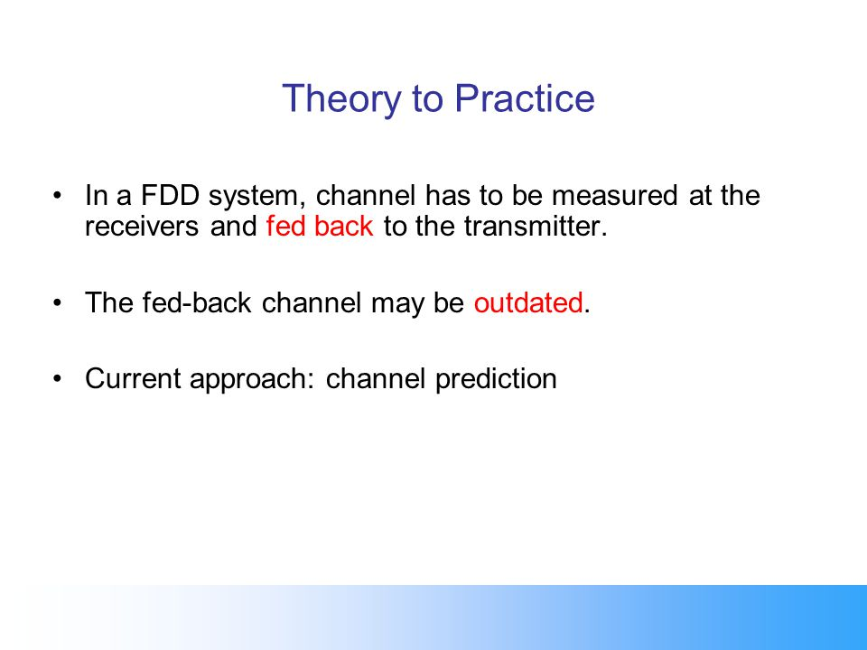 Theory to Practice In a FDD system, channel has to be measured at the receivers and fed back to the transmitter. The fed-back channel may be outdated.