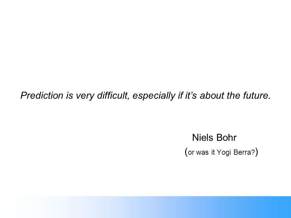 Prediction is very difficult, especially if its about the future. Niels Bohr ( or was it Yogi Berra? )