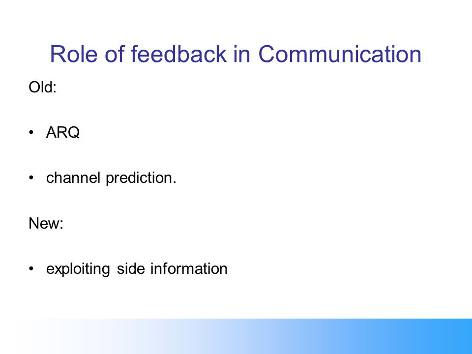 Role of feedback in Communication Old: ARQ channel prediction. New: exploiting side information