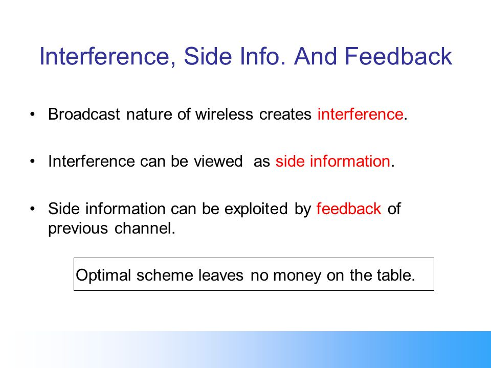 Interference, Side Info. And Feedback Broadcast nature of wireless creates interference. Interference can be viewed as side information. Side informat