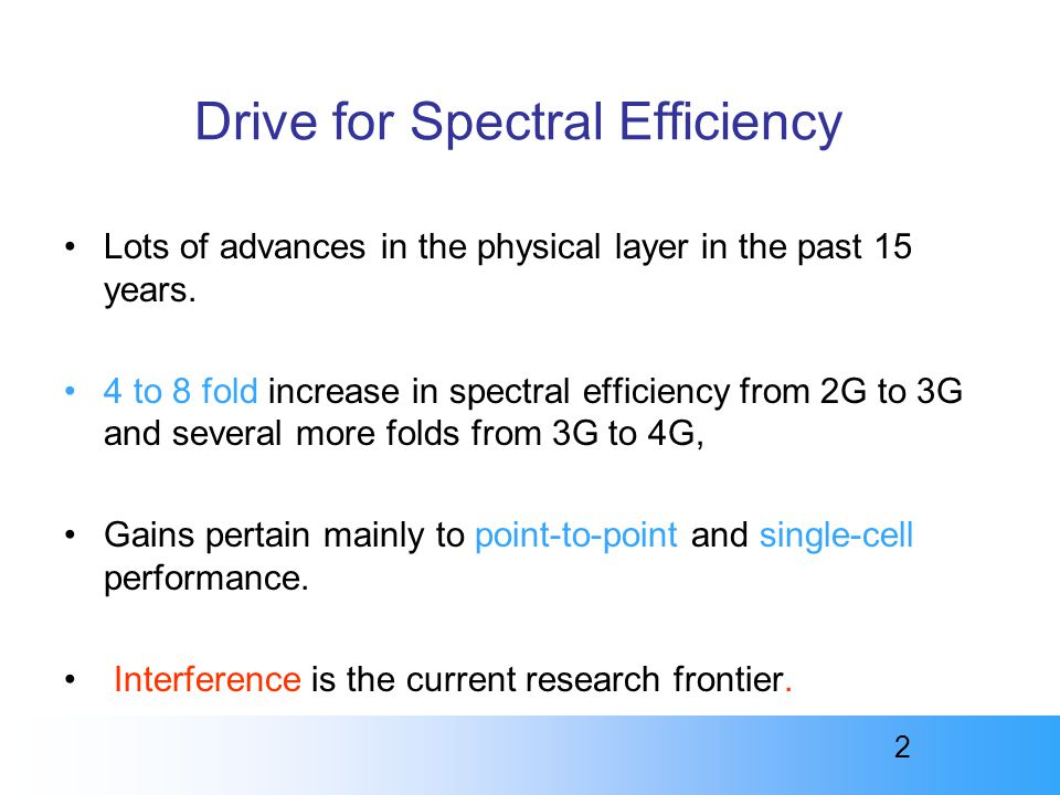 2 Drive for Spectral Efficiency Lots of advances in the physical layer in the past 15 years. 4 to 8 fold increase in spectral efficiency from 2G to 3G
