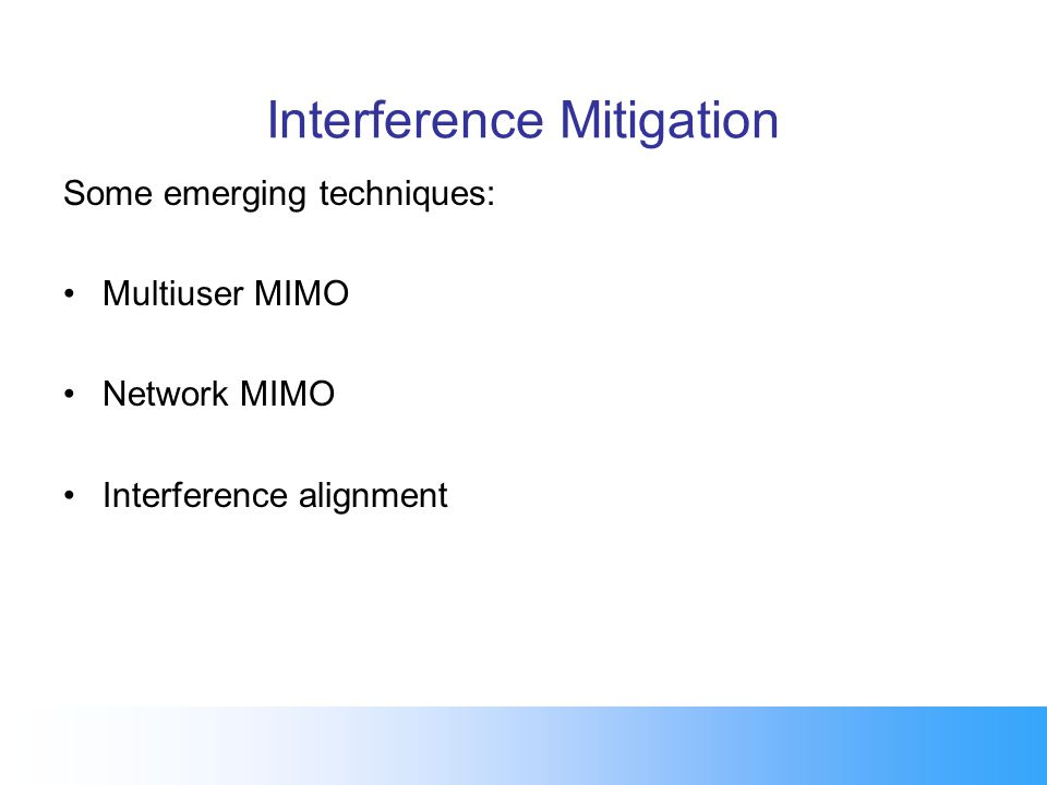 Interference Mitigation Some emerging techniques: Multiuser MIMO Network MIMO Interference alignment