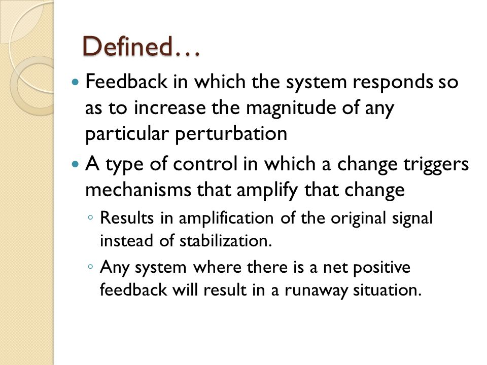 Defined… Feedback in which the system responds so as to increase the magnitude of any particular perturbation A type of control in which a change triggers mechanisms that amplify that change Results in amplification of the original signal instead of stabilization.