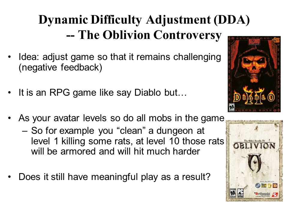 Dynamic Difficulty Adjustment (DDA) -- The Oblivion Controversy Idea: adjust game so that it remains challenging (negative feedback) It is an RPG game like say Diablo but… As your avatar levels so do all mobs in the game –So for example you clean a dungeon at level 1 killing some rats, at level 10 those rats will be armored and will hit much harder Does it still have meaningful play as a result