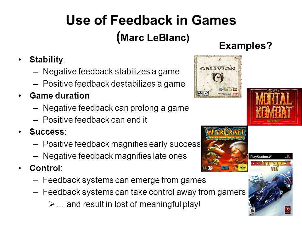Use of Feedback in Games ( Marc LeBlanc) Stability: –Negative feedback stabilizes a game –Positive feedback destabilizes a game Game duration –Negative feedback can prolong a game –Positive feedback can end it Success: –Positive feedback magnifies early success –Negative feedback magnifies late ones Control: –Feedback systems can emerge from games –Feedback systems can take control away from gamers … and result in lost of meaningful play.