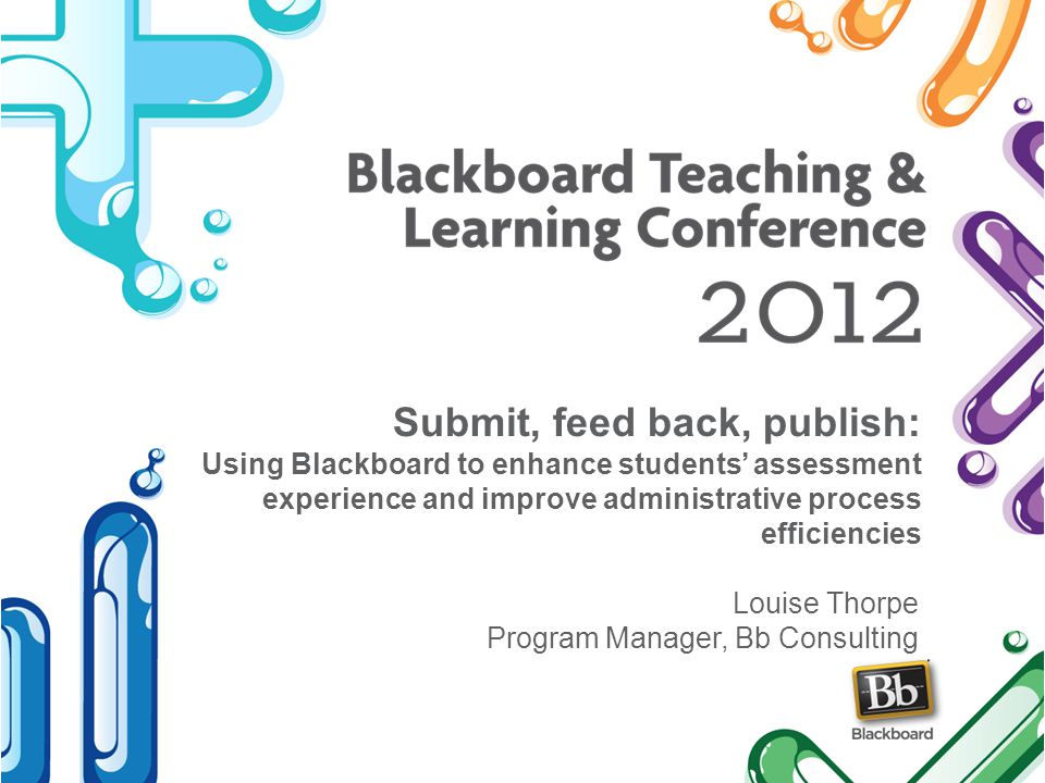 Submit, feed back, publish: Using Blackboard to enhance students assessment experience and improve administrative process efficiencies Louise Thorpe Program Manager, Bb Consulting