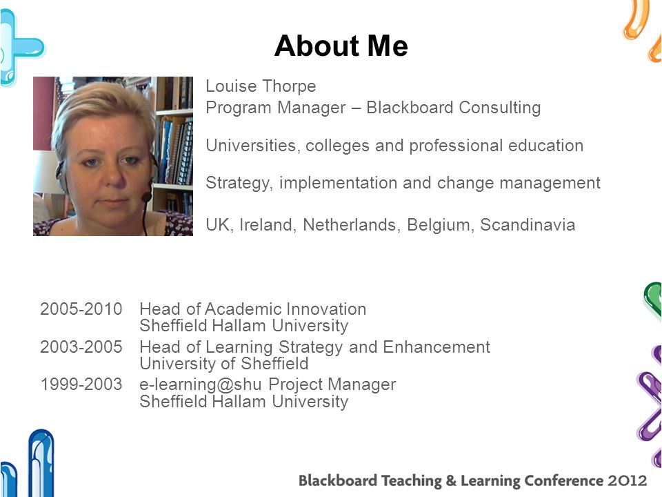 Louise Thorpe Program Manager – Blackboard Consulting Universities, colleges and professional education Strategy, implementation and change management UK, Ireland, Netherlands, Belgium, Scandinavia 2005-2010 Head of Academic Innovation Sheffield Hallam University 2003-2005 Head of Learning Strategy and Enhancement University of Sheffield 1999-2003e-learning@shu Project Manager Sheffield Hallam University About Me