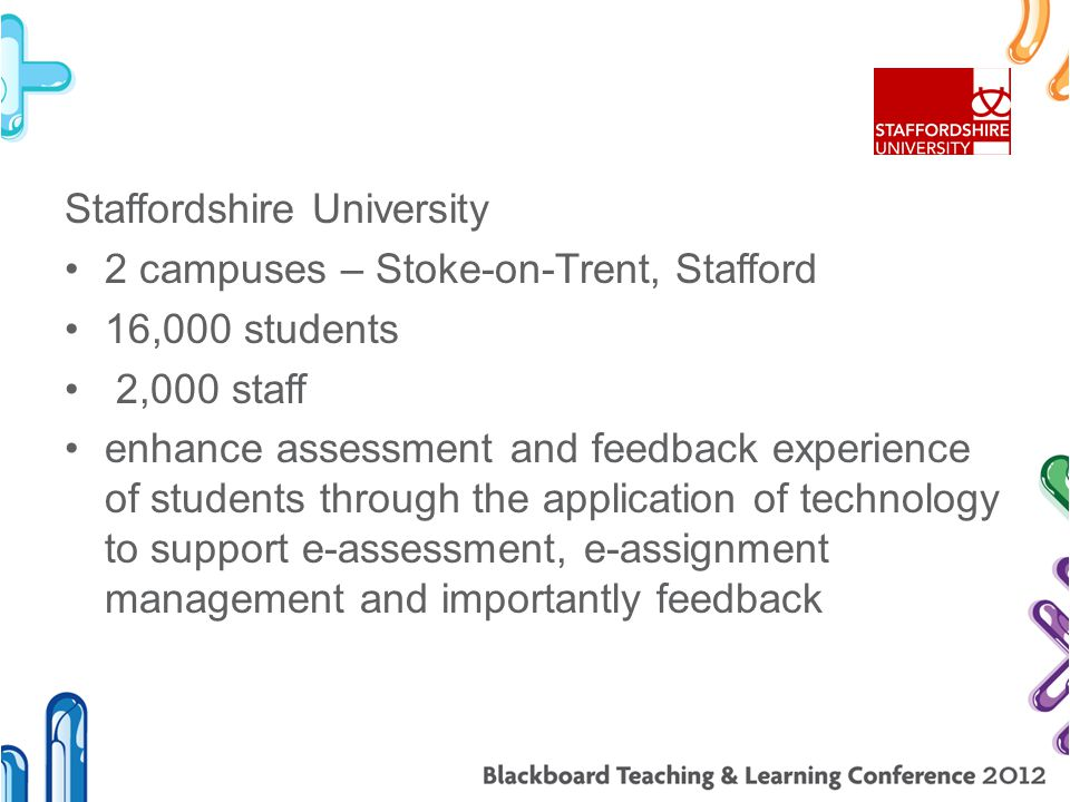 Staffordshire University 2 campuses – Stoke-on-Trent, Stafford 16,000 students 2,000 staff enhance assessment and feedback experience of students through the application of technology to support e-assessment, e-assignment management and importantly feedback
