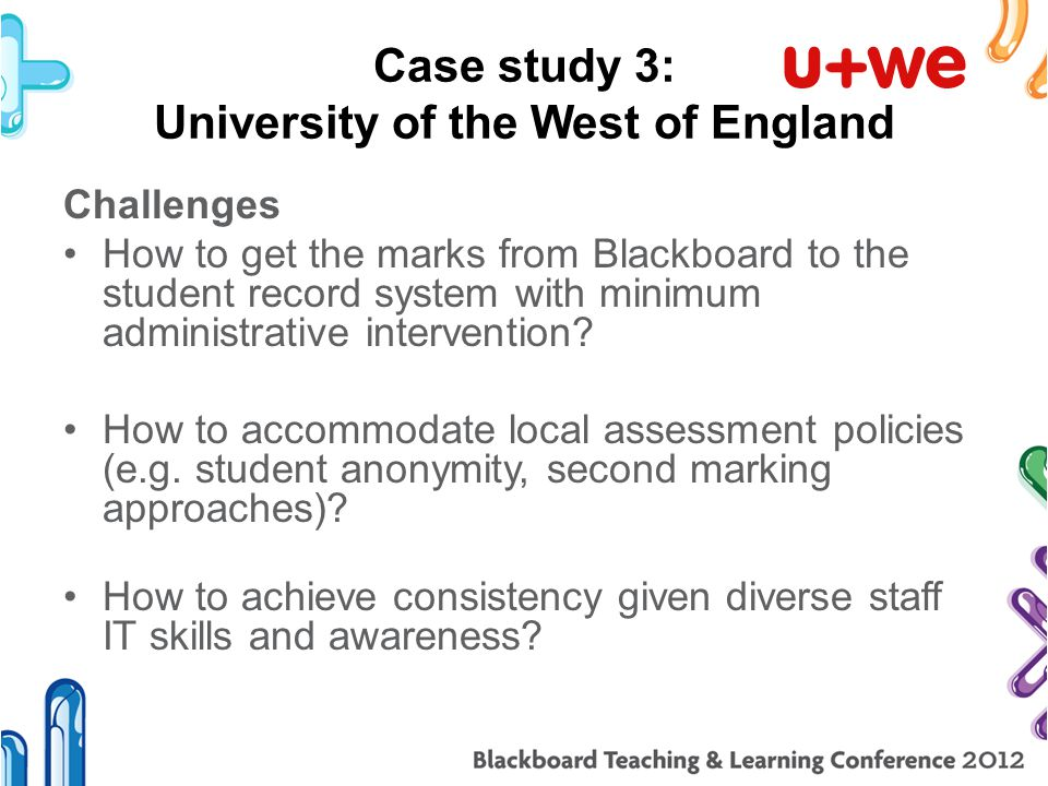 Case study 3: University of the West of England Challenges How to get the marks from Blackboard to the student record system with minimum administrative intervention.