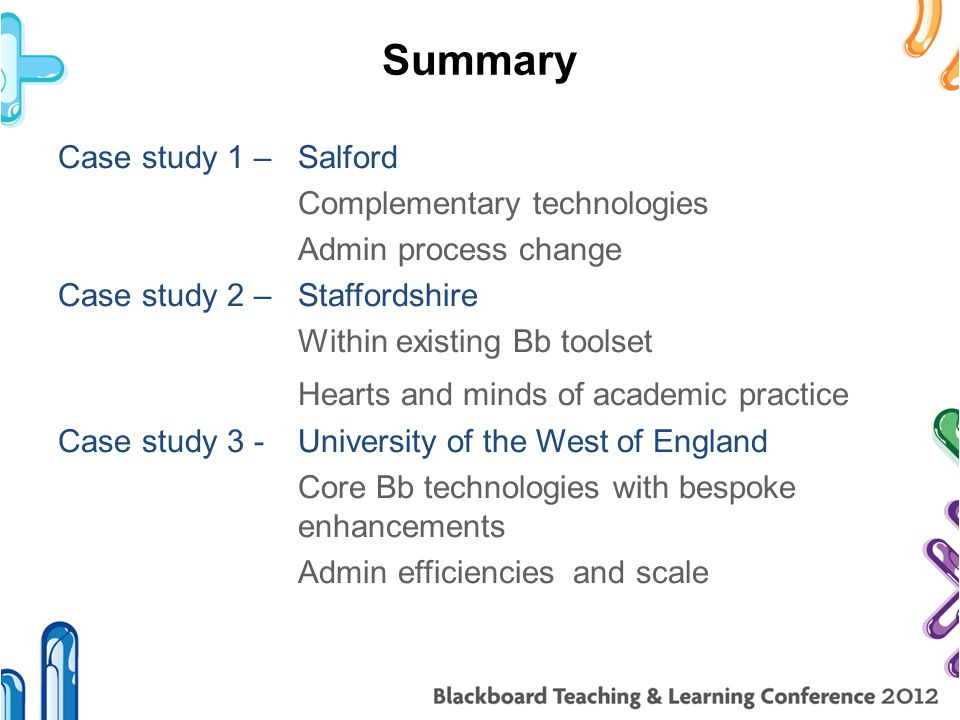 Summary Case study 1 –Salford Complementary technologies Admin process change Case study 2 – Staffordshire Within existing Bb toolset Hearts and minds of academic practice Case study 3 - University of the West of England Core Bb technologies with bespoke enhancements Admin efficiencies and scale