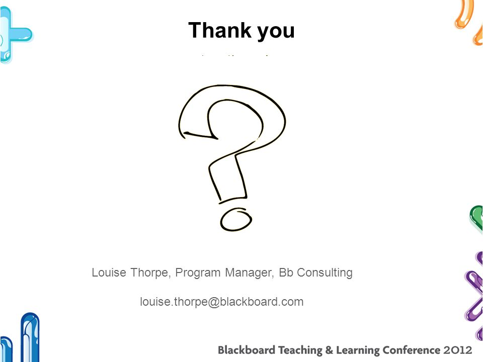 Thank you Louise Thorpe, Program Manager, Bb Consulting louise.thorpe@blackboard.com