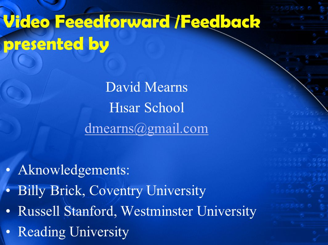 Video Feeedforward /Feedback presented by David Mearns Hısar School dmearns@gmail.com Aknowledgements: Billy Brick, Coventry University Russell Stanford, Westminster University Reading University