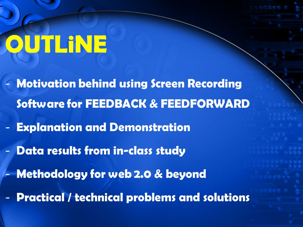 OUTLiNE - Motivation behind using Screen Recording Software for FEEDBACK & FEEDFORWARD - Explanation and Demonstration - Data results from in-class study - Methodology for web 2.0 & beyond - Practical / technical problems and solutions