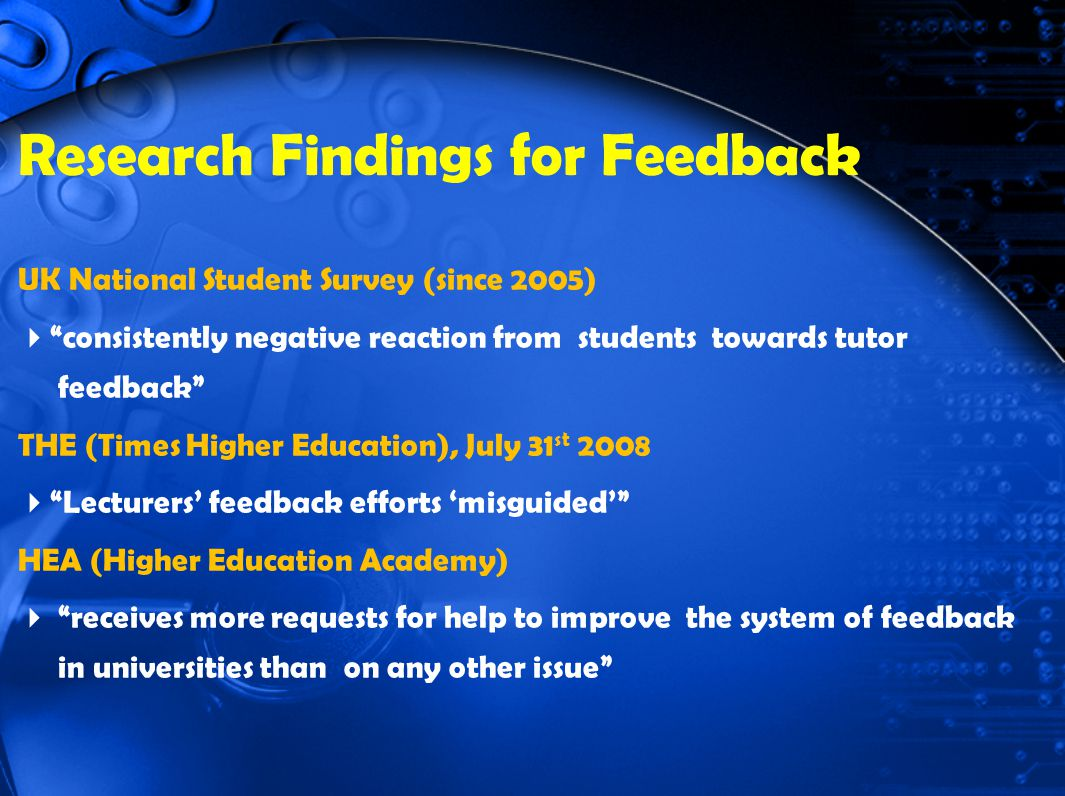 Research Findings for Feedback UK National Student Survey (since 2005) consistently negative reaction from students towards tutor feedback THE (Times Higher Education), July 31 st 2008 Lecturers feedback efforts misguided HEA (Higher Education Academy) receives more requests for help to improve the system of feedback in universities than on any other issue