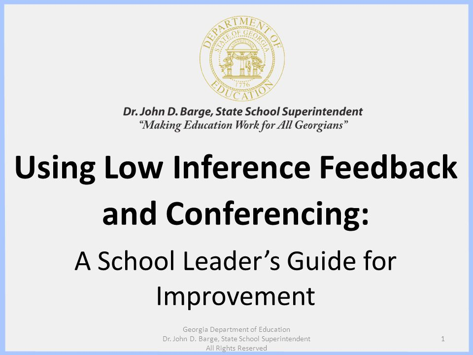 Using Low Inference Feedback and Conferencing: A School Leaders Guide for Improvement 1 Georgia Department of Education Dr. John D. Barge, State Schoo