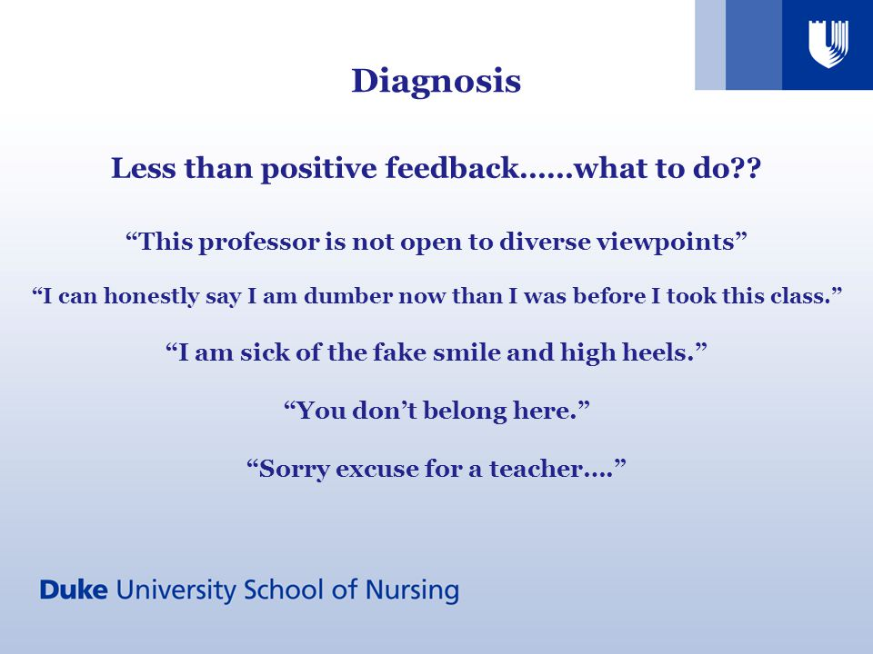 Diagnosis Less than positive feedback……what to do?? This professor is not open to diverse viewpoints I can honestly say I am dumber now than I was bef