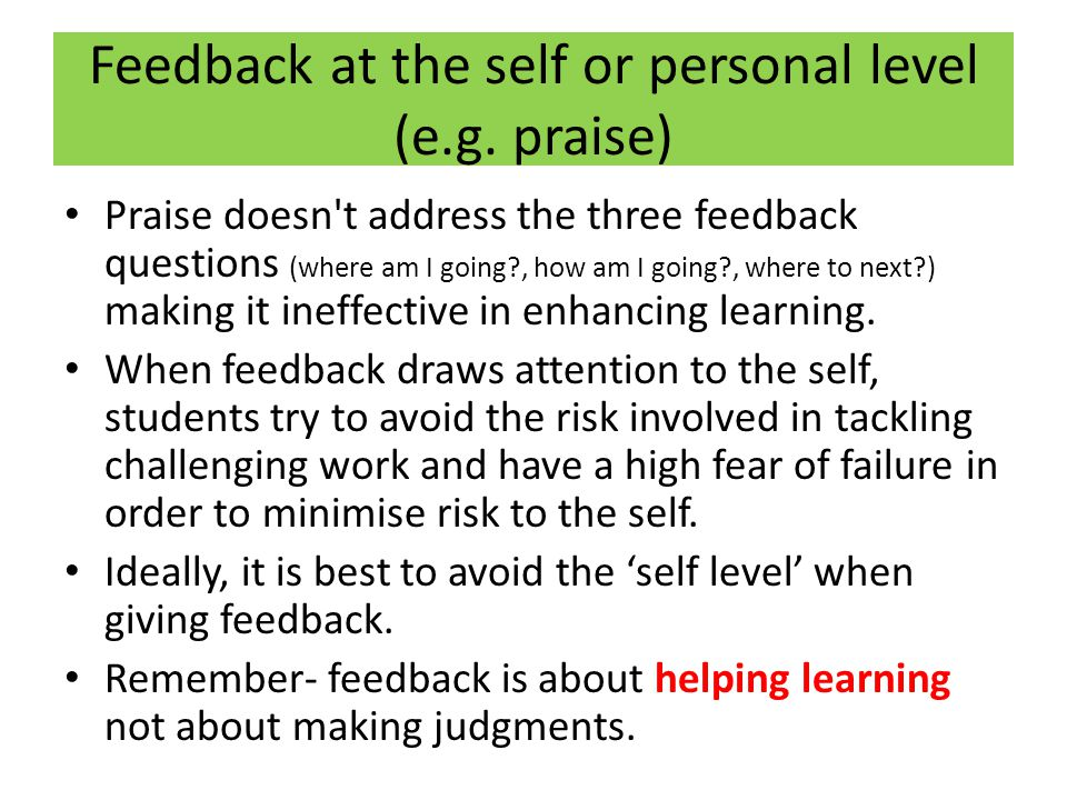 Feedback at the self or personal level (e.g. praise) Praise doesn't address the three feedback questions (where am I going?, how am I going?, where to