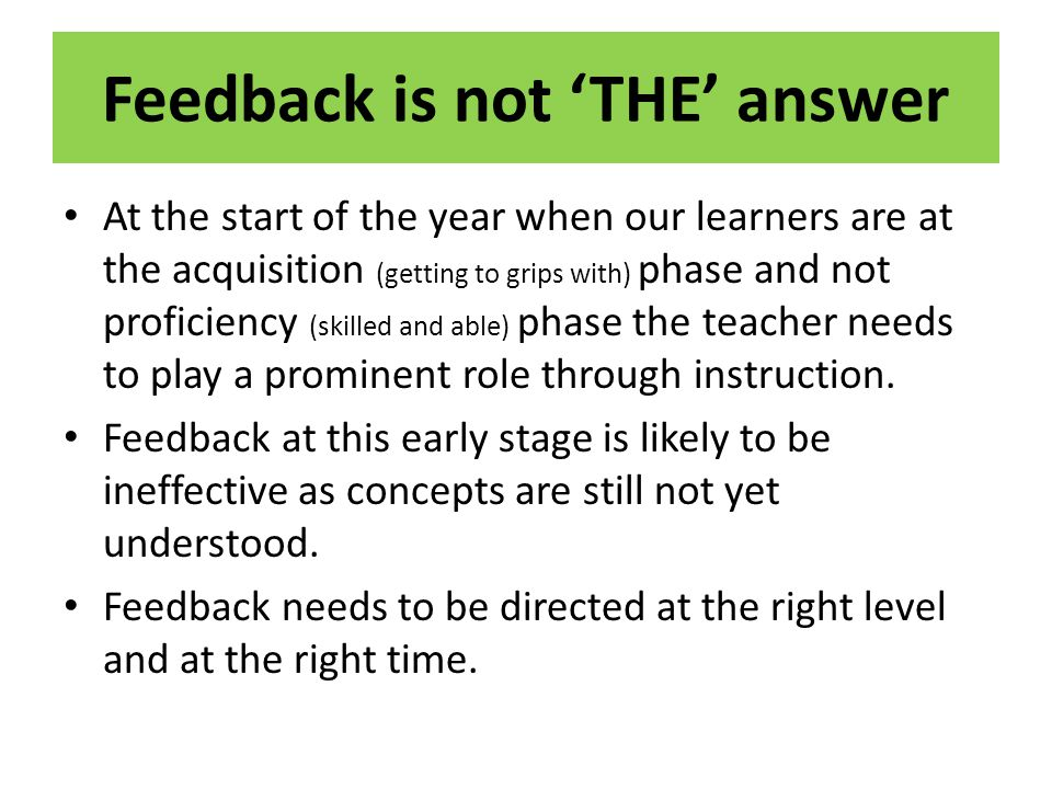 Feedback is not THE answer At the start of the year when our learners are at the acquisition (getting to grips with) phase and not proficiency (skille