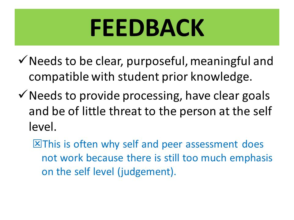 FEEDBACK Needs to be clear, purposeful, meaningful and compatible with student prior knowledge. Needs to provide processing, have clear goals and be o