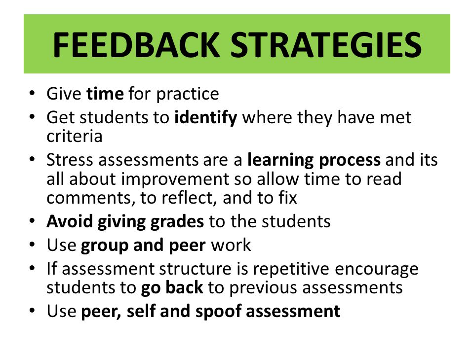 FEEDBACK STRATEGIES Give time for practice Get students to identify where they have met criteria Stress assessments are a learning process and its all