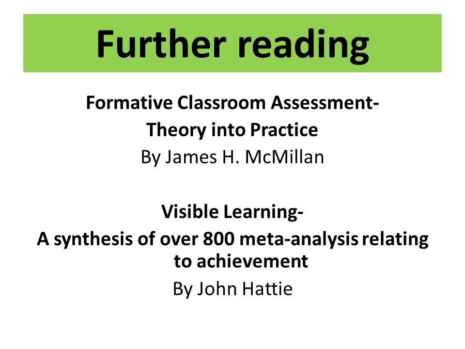 Further reading Formative Classroom Assessment- Theory into Practice By James H. McMillan Visible Learning- A synthesis of over 800 meta-analysis rela