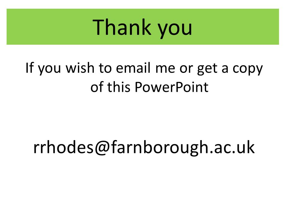 Thank you If you wish to email me or get a copy of this PowerPoint rrhodes@farnborough.ac.uk