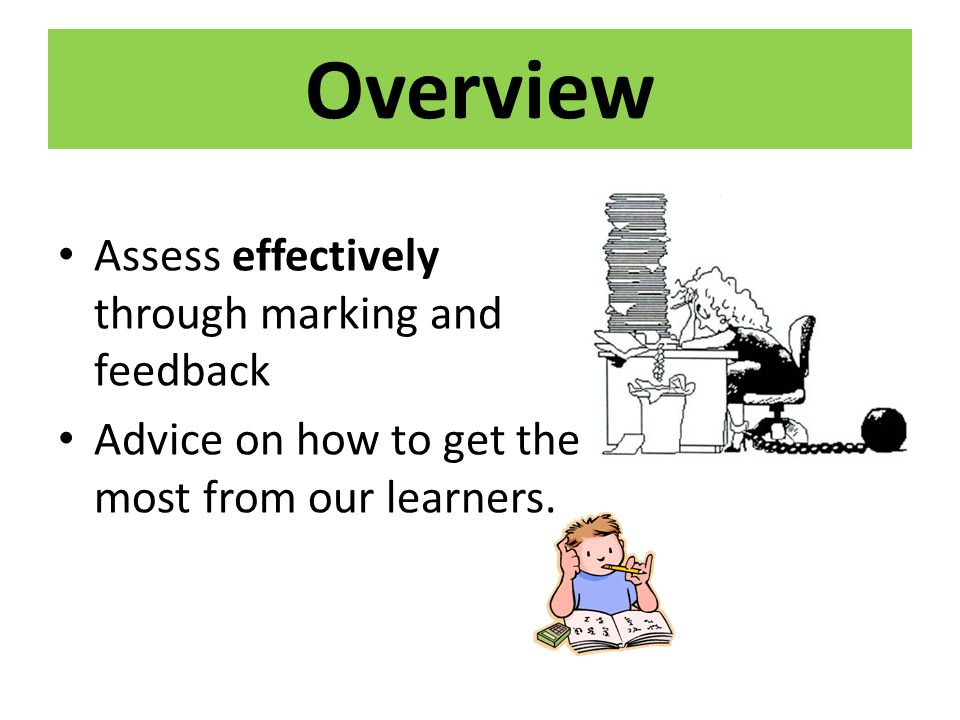 Overview Assess effectively through marking and feedback Advice on how to get the most from our learners.
