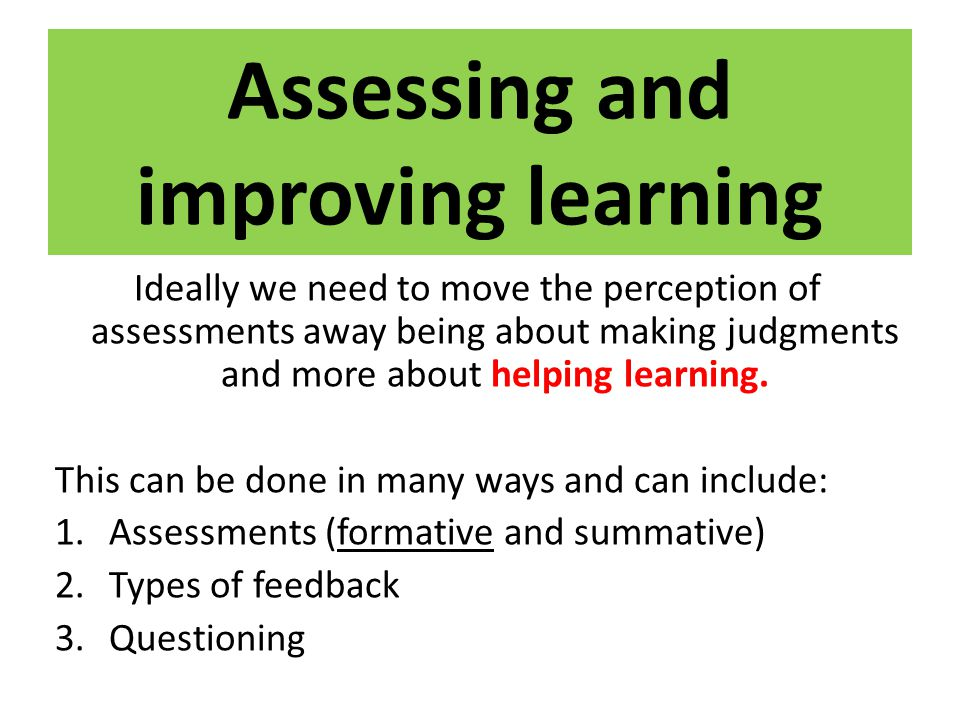 Assessing and improving learning Ideally we need to move the perception of assessments away being about making judgments and more about helping learni