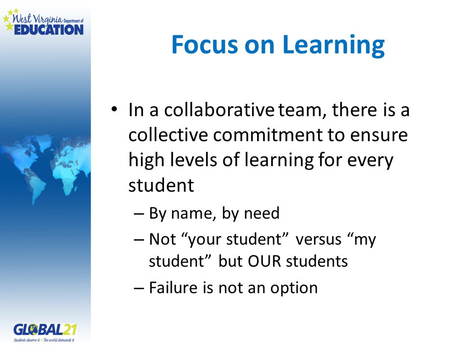 Focus on Learning In a collaborative team, there is a collective commitment to ensure high levels of learning for every student – By name, by need – N