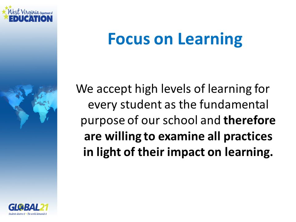 Focus on Learning We accept high levels of learning for every student as the fundamental purpose of our school and therefore are willing to examine al
