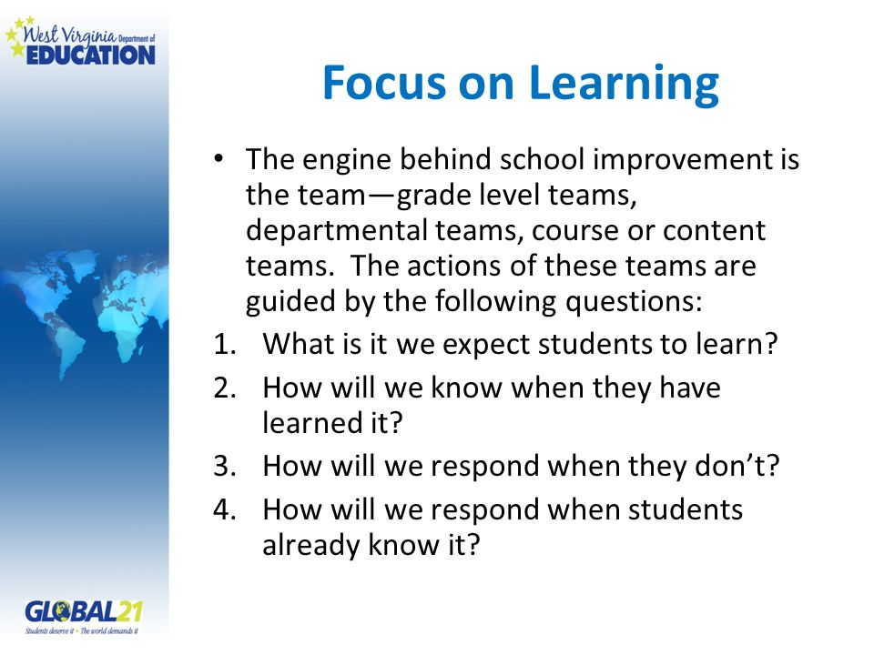 Focus on Learning The engine behind school improvement is the teamgrade level teams, departmental teams, course or content teams. The actions of these