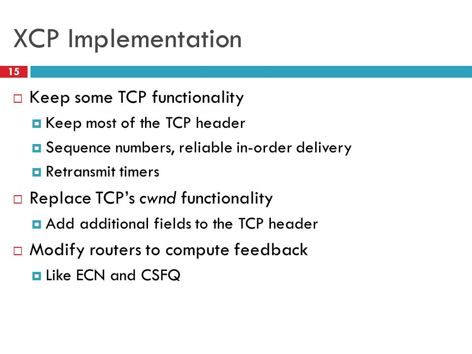 XCP Implementation 15 Keep some TCP functionality Keep most of the TCP header Sequence numbers, reliable in-order delivery Retransmit timers Replace T