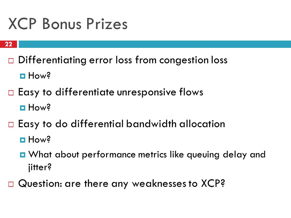 XCP Bonus Prizes Differentiating error loss from congestion loss How? Easy to differentiate unresponsive flows How? Easy to do differential bandwidth