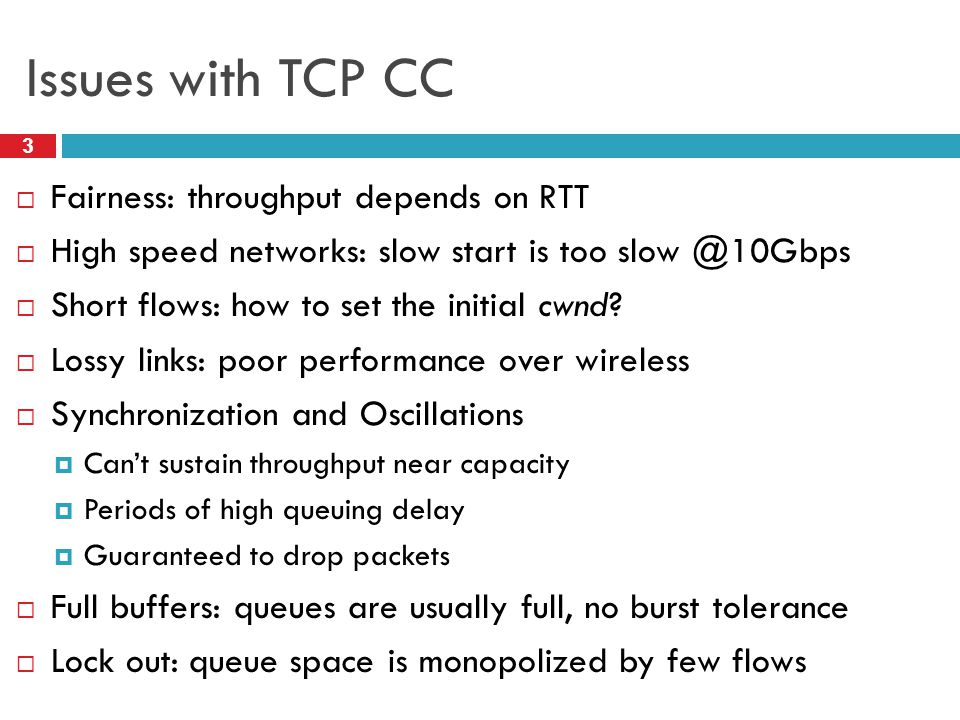 Issues with TCP CC 3 Fairness: throughput depends on RTT High speed networks: slow start is too slow @10Gbps Short flows: how to set the initial cwnd?