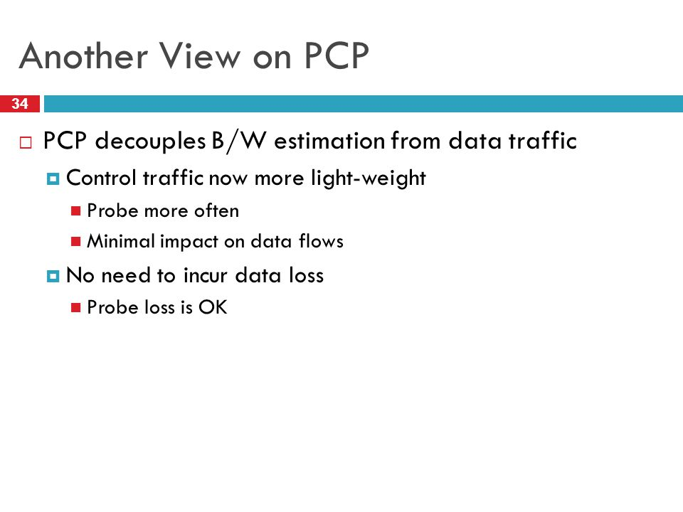 Another View on PCP 34 PCP decouples B/W estimation from data traffic Control traffic now more light-weight Probe more often Minimal impact on data fl