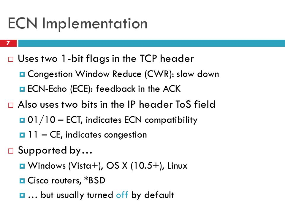 ECN Implementation 7 Uses two 1-bit flags in the TCP header Congestion Window Reduce (CWR): slow down ECN-Echo (ECE): feedback in the ACK Also uses tw