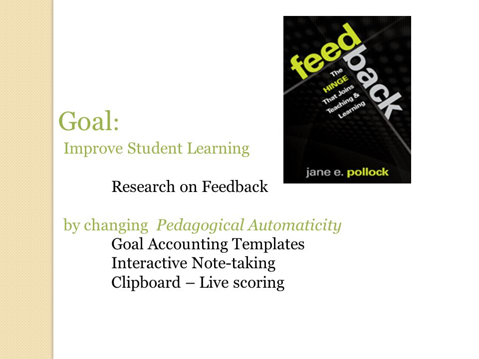 Goal : Improve Student Learning Research on Feedback by changing Pedagogical Automaticity Goal Accounting Templates Interactive Note-taking Clipboard