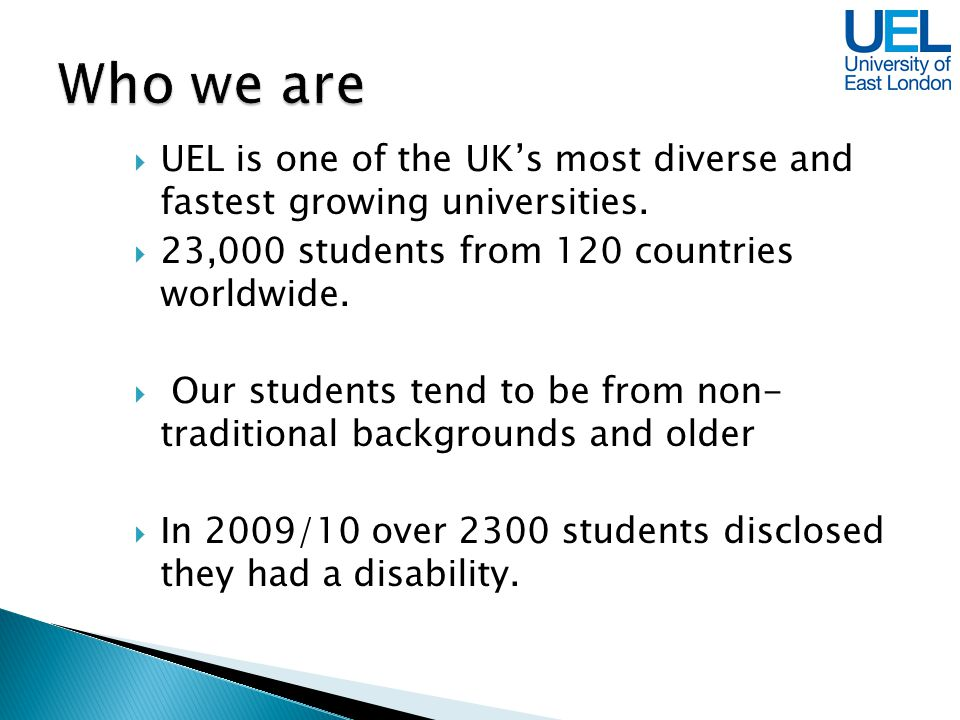 UEL is one of the UKs most diverse and fastest growing universities. 23,000 students from 120 countries worldwide. Our students tend to be from non- t