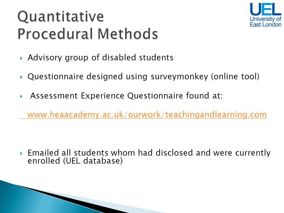 Advisory group of disabled students Questionnaire designed using surveymonkey (online tool) Assessment Experience Questionnaire found at: www.heaacademy.ac.uk/ourwork/teachingandlearning.com Emailed all students whom had disclosed and were currently enrolled (UEL database)