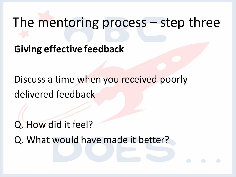 The mentoring process – step three Giving effective feedback Discuss a time when you received poorly delivered feedback Q.