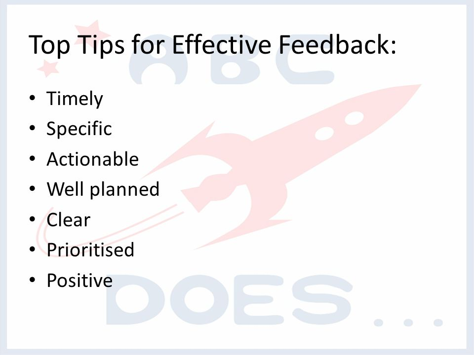 Top Tips for Effective Feedback: Timely Specific Actionable Well planned Clear Prioritised Positive